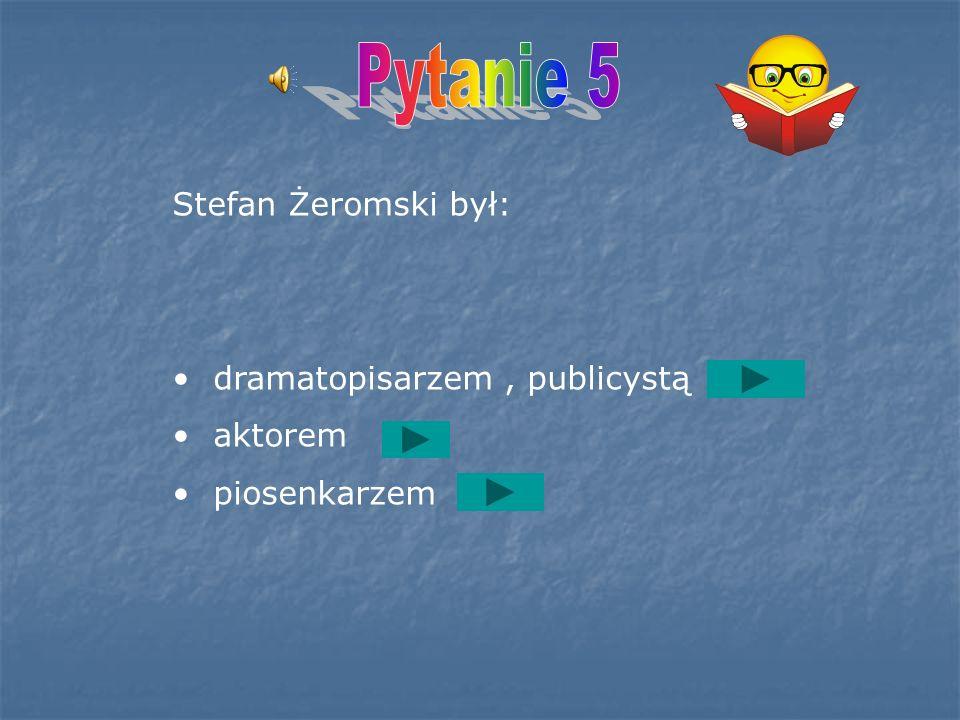 Pytanie 5 Stefan Żeromski był: dramatopisarzem , publicystą aktorem