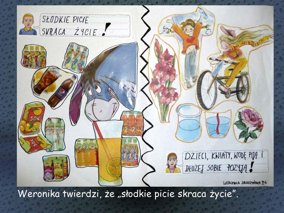 """Weronika twierdzi, że """"słodkie picie skraca życie ."""
