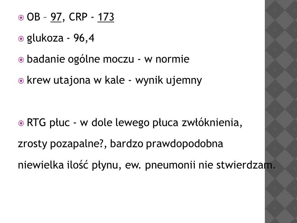 OB – 97, CRP - 173 glukoza - 96,4. badanie ogólne moczu - w normie. krew utajona w kale - wynik ujemny.