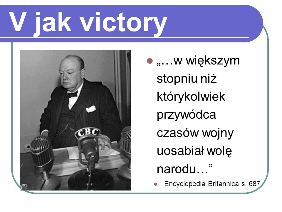 """V jak victory""""…w większym stopniu niż którykolwiek przywódca czasów wojny uosabiał wolę narodu… Encyclopedia Britannica s."""