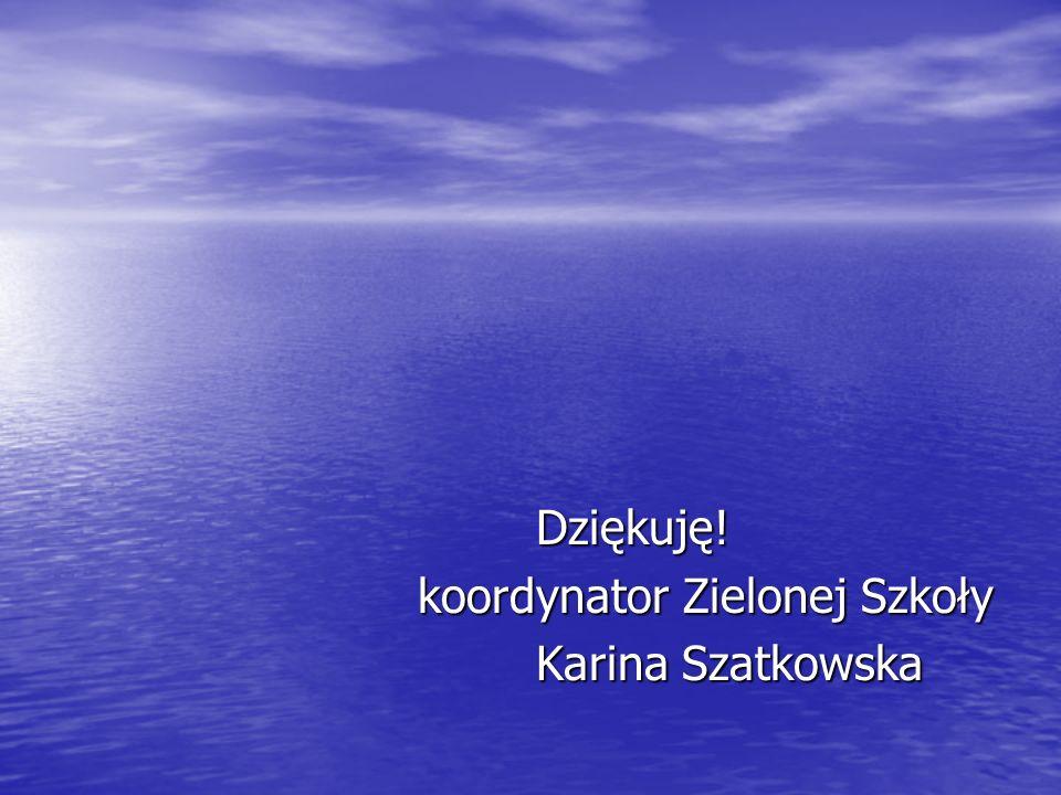Dziękuję! koordynator Zielonej Szkoły Karina Szatkowska