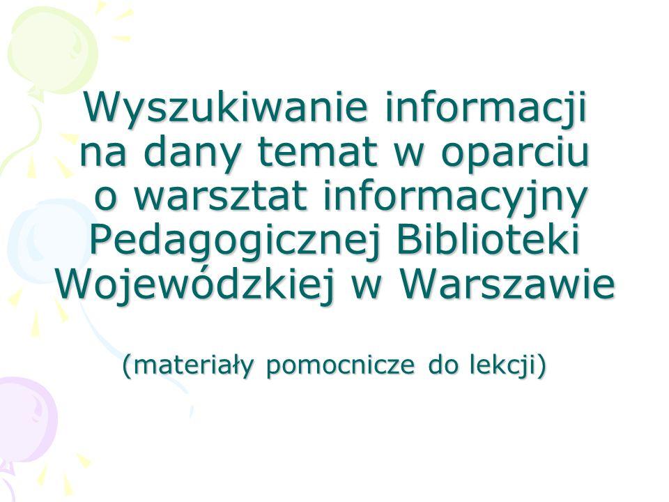 Wyszukiwanie informacji na dany temat w oparciu o warsztat informacyjny Pedagogicznej Biblioteki Wojewódzkiej w Warszawie (materiały pomocnicze do lekcji)