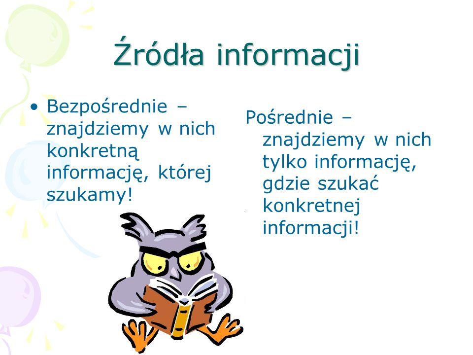 Źródła informacji Bezpośrednie – znajdziemy w nich konkretną informację, której szukamy!