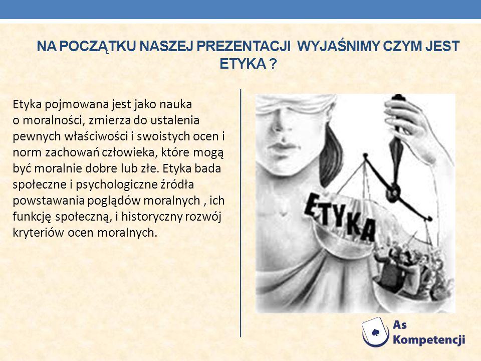 Na początku naszej prezentacji wyjaśnimy czym jest etykA