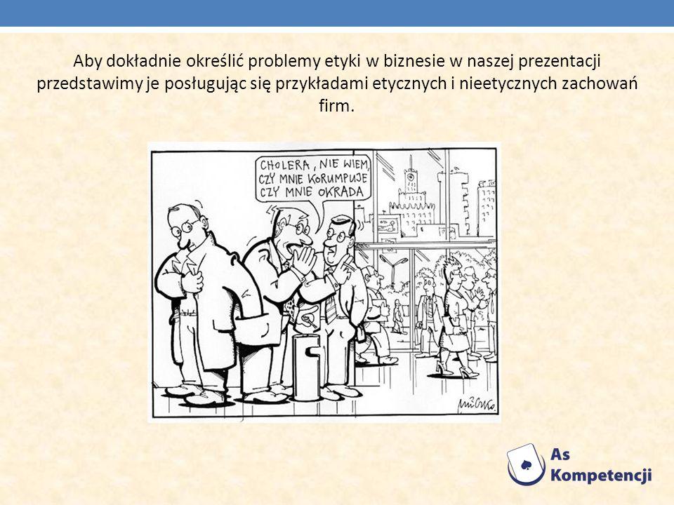 Aby dokładnie określić problemy etyki w biznesie w naszej prezentacji przedstawimy je posługując się przykładami etycznych i nieetycznych zachowań firm.