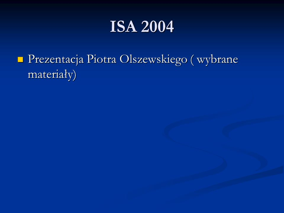 ISA 2004 Prezentacja Piotra Olszewskiego ( wybrane materiały)