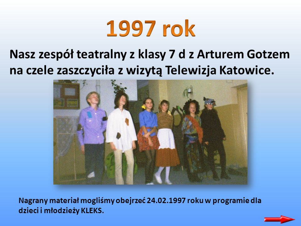 1997 rok Nasz zespół teatralny z klasy 7 d z Arturem Gotzem na czele zaszczyciła z wizytą Telewizja Katowice.