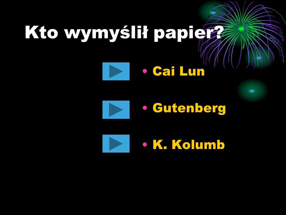 Kto wymyślił papier Cai Lun Gutenberg K. Kolumb