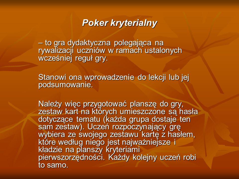 Poker kryterialny– to gra dydaktyczna polegająca na rywalizacji uczniów w ramach ustalonych wcześniej reguł gry.
