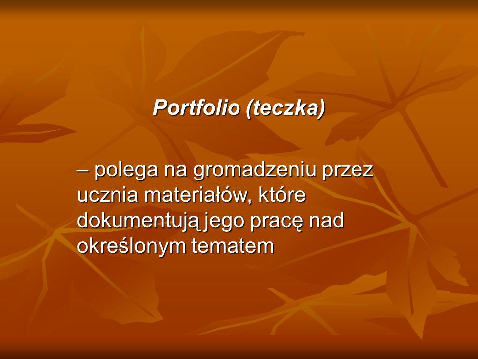 Portfolio (teczka)– polega na gromadzeniu przez ucznia materiałów, które dokumentują jego pracę nad określonym tematem.