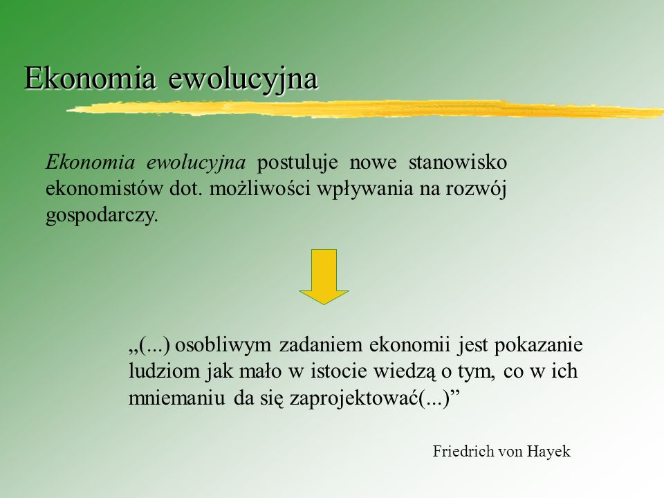 Ekonomia ewolucyjna Ekonomia ewolucyjna postuluje nowe stanowisko ekonomistów dot. możliwości wpływania na rozwój gospodarczy.