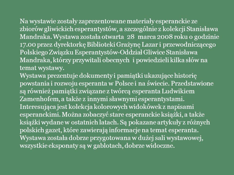 Na wystawie zostały zaprezentowane materiały esperanckie ze zbiorów gliwickich esperantystów, a szczególnie z kolekcji Stanisława Mandraka. Wystawa została otwarta 28 marca 2008 roku o godzinie 17.00 przez dyrektorkę Biblioteki Grażynę Lazar i przewodniczącego Polskiego Związku Esperantystów-Oddział Gliwice Stanisława Mandraka, którzy przywitali obecnych i powiedzieli kilka słów na temat wystawy.