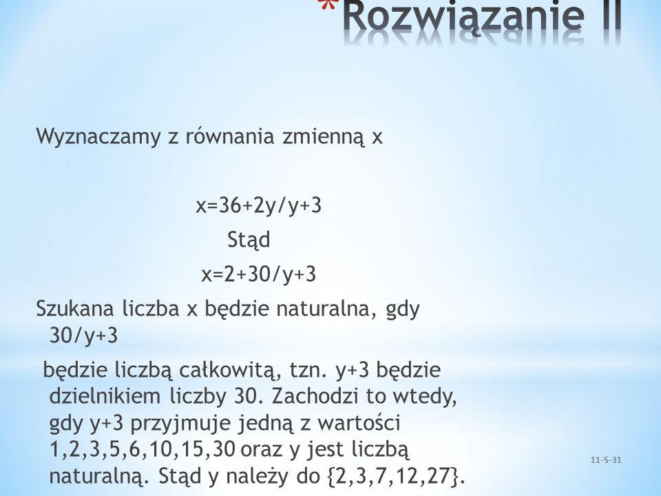 Rozwiązanie II Wyznaczamy z równania zmienną x x=36+2y/y+3 Stąd