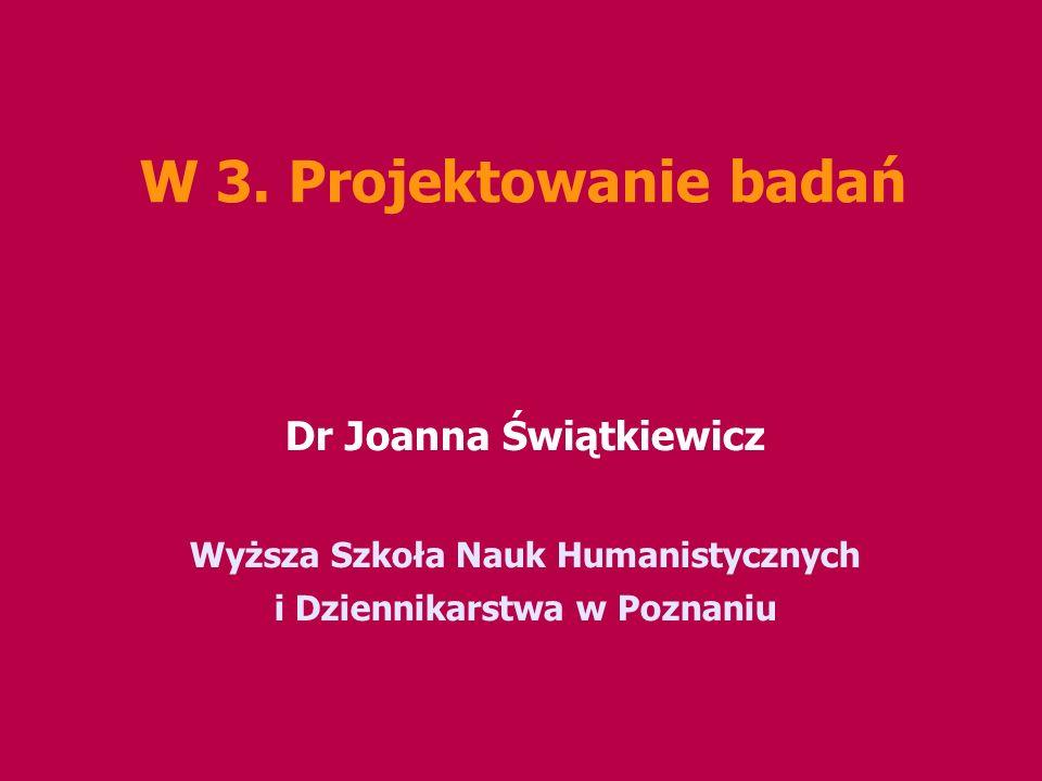 W 3. Projektowanie badań Dr Joanna Świątkiewicz