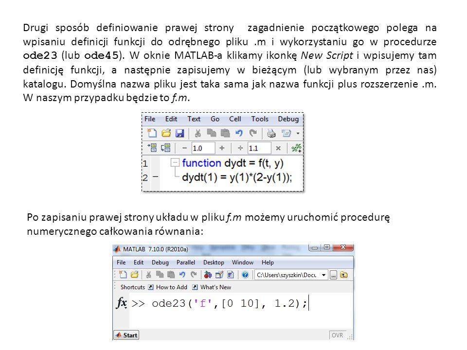Drugi sposób definiowanie prawej strony zagadnienie początkowego polega na wpisaniu definicji funkcji do odrębnego pliku .m i wykorzystaniu go w procedurze ode23 (lub ode45). W oknie MATLAB-a klikamy ikonkę New Script i wpisujemy tam definicję funkcji, a następnie zapisujemy w bieżącym (lub wybranym przez nas) katalogu. Domyślna nazwa pliku jest taka sama jak nazwa funkcji plus rozszerzenie .m. W naszym przypadku będzie to f.m.