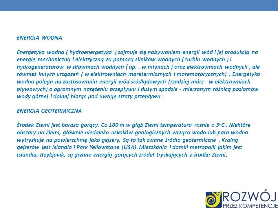 ENERGIA WODNA Energetyka wodna ( hydroenergetyka ) zajmuje się nabywaniem energii wód i jej produkcją na energię mechaniczną i elektryczną za pomocą silników wodnych ( turbin wodnych ) i hydrogeneratorów w siłowniach wodnych ( np.