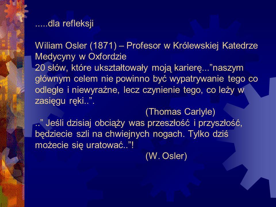 .....dla refleksji Wiliam Osler (1871) – Profesor w Królewskiej Katedrze Medycyny w Oxfordzie 20 słów, które ukształtowały moją karierę... naszym głównym celem nie powinno być wypatrywanie tego co odległe i niewyraźne, lecz czynienie tego, co leży w zasięgu ręki.. .