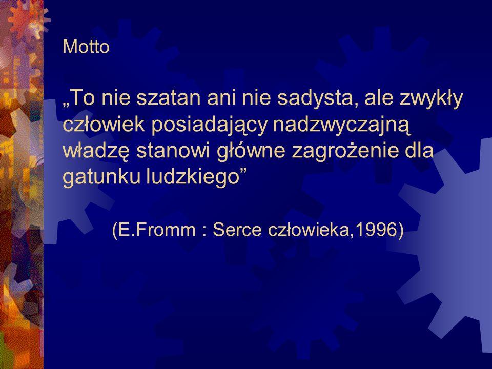 """Motto """"To nie szatan ani nie sadysta, ale zwykły człowiek posiadający nadzwyczajną władzę stanowi główne zagrożenie dla gatunku ludzkiego (E.Fromm : Serce człowieka,1996)"""