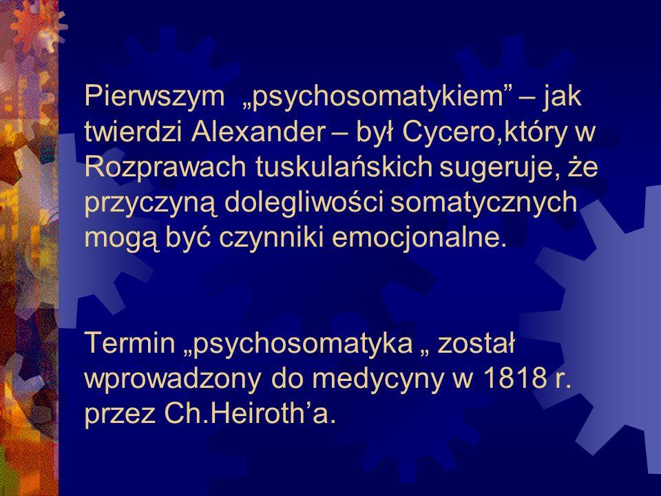 """Pierwszym """"psychosomatykiem – jak twierdzi Alexander – był Cycero,który w Rozprawach tuskulańskich sugeruje, że przyczyną dolegliwości somatycznych mogą być czynniki emocjonalne."""
