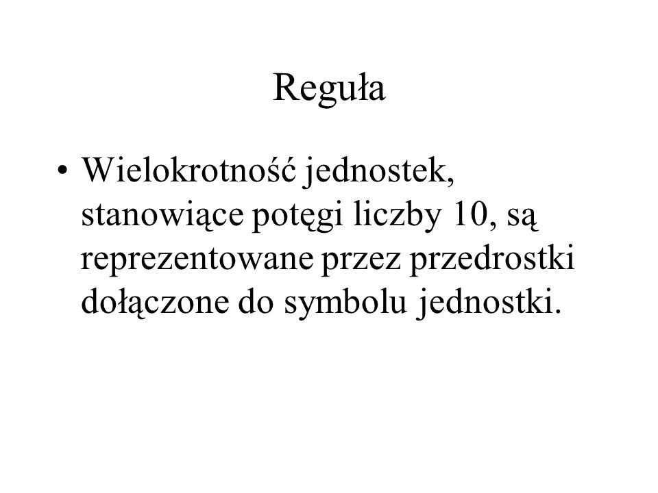 Reguła Wielokrotność jednostek, stanowiące potęgi liczby 10, są reprezentowane przez przedrostki dołączone do symbolu jednostki.