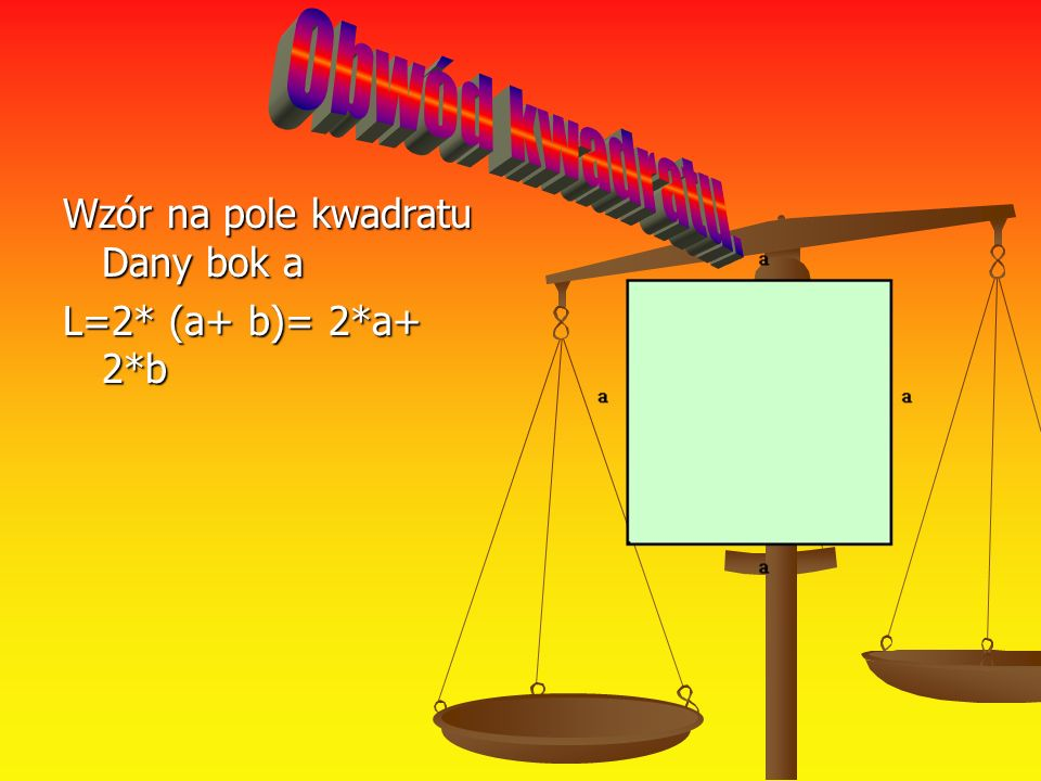 Obwód kwadratu. Wzór na pole kwadratu Dany bok a L=2* (a+ b)= 2*a+ 2*b