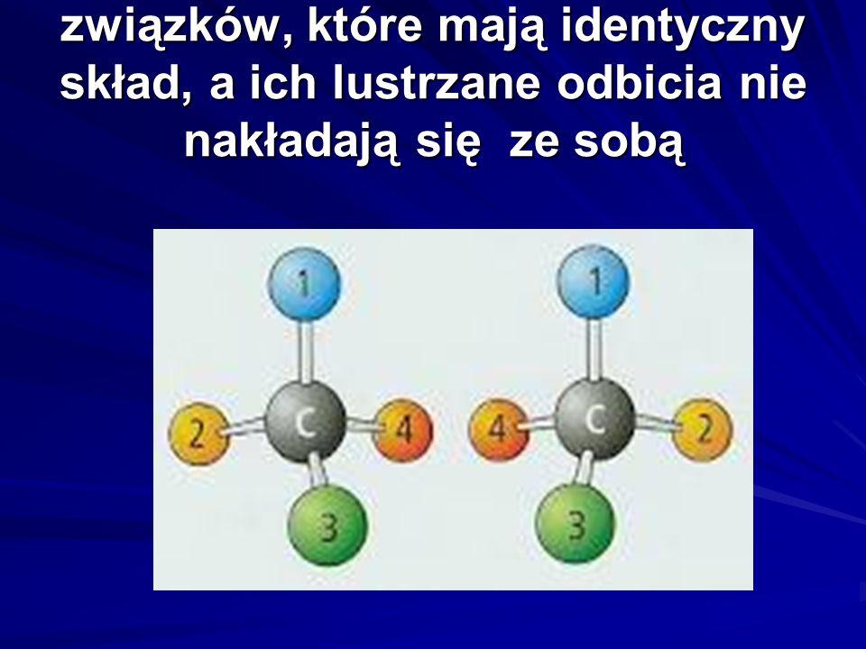 związków, które mają identyczny skład, a ich lustrzane odbicia nie nakładają się ze sobą