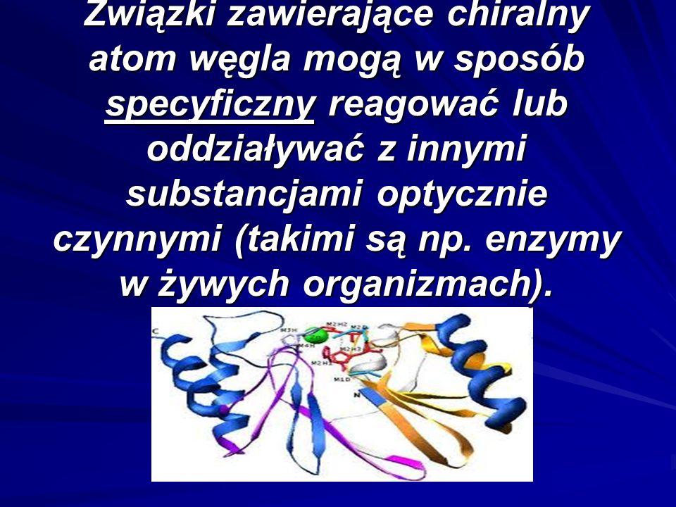 Związki zawierające chiralny atom węgla mogą w sposób specyficzny reagować lub oddziaływać z innymi substancjami optycznie czynnymi (takimi są np.