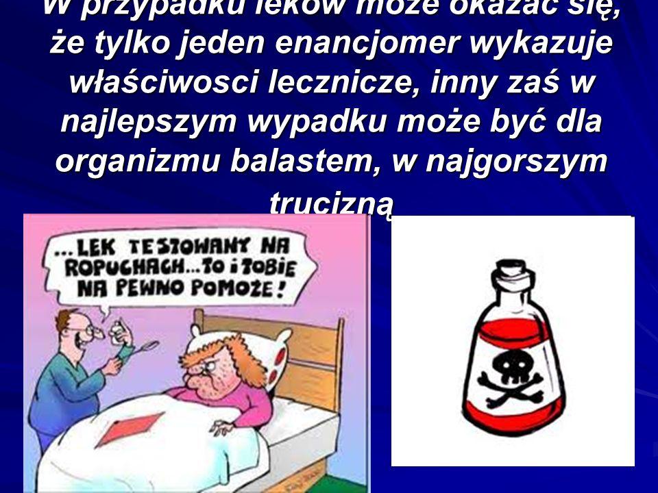W przypadku leków może okazać się, że tylko jeden enancjomer wykazuje właściwosci lecznicze, inny zaś w najlepszym wypadku może być dla organizmu balastem, w najgorszym trucizną