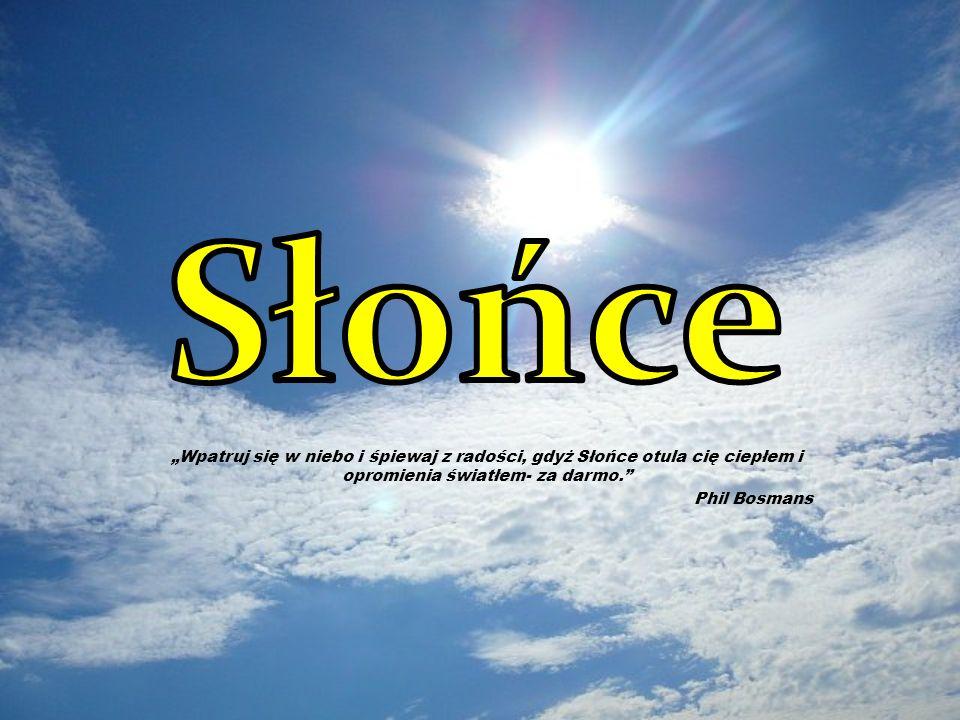 """Słońce """"Wpatruj się w niebo i śpiewaj z radości, gdyż Słońce otula cię ciepłem i opromienia światłem- za darmo."""