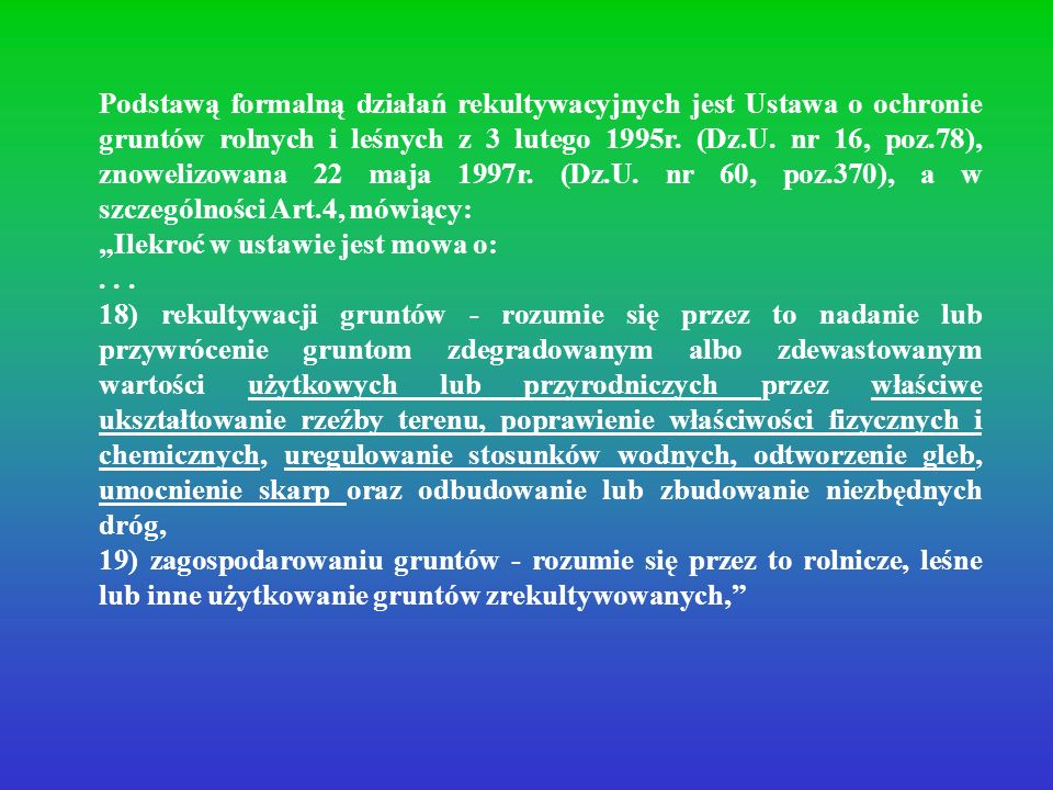 Podstawą formalną działań rekultywacyjnych jest Ustawa o ochronie gruntów rolnych i leśnych z 3 lutego 1995r. (Dz.U. nr 16, poz.78), znowelizowana 22 maja 1997r. (Dz.U. nr 60, poz.370), a w szczególności Art.4, mówiący: