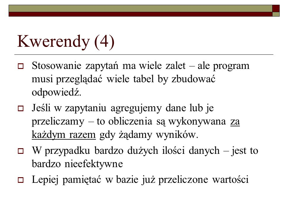Kwerendy (4) Stosowanie zapytań ma wiele zalet – ale program musi przeglądać wiele tabel by zbudować odpowiedź.