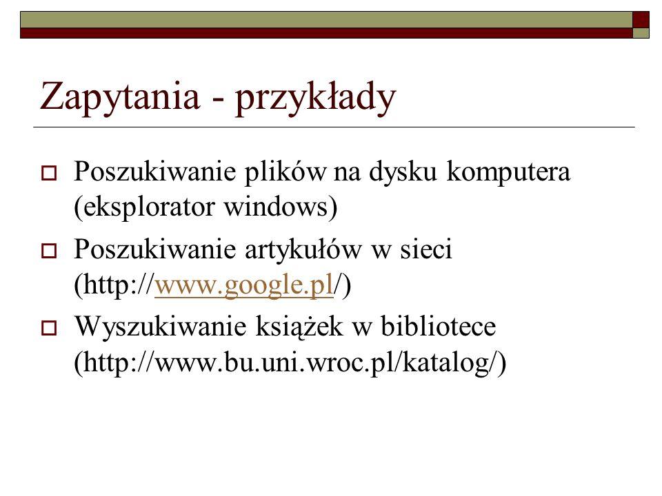 Zapytania - przykłady Poszukiwanie plików na dysku komputera (eksplorator windows) Poszukiwanie artykułów w sieci (http://www.google.pl/)