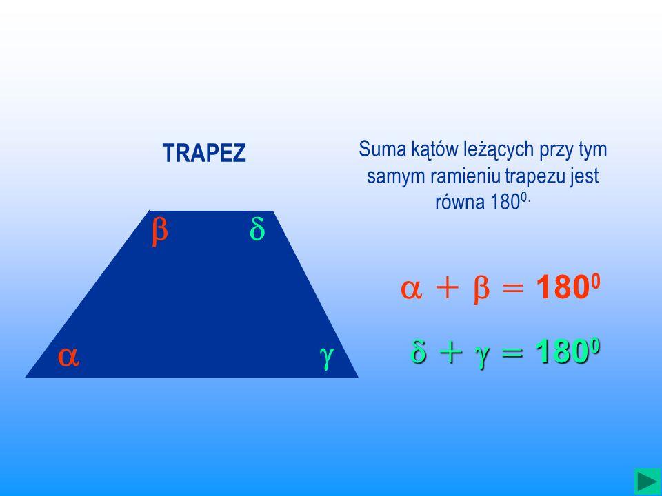 Suma kątów leżących przy tym samym ramieniu trapezu jest równa 1800.