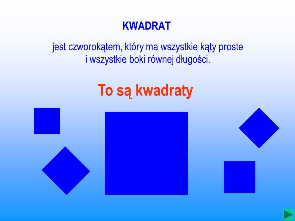 KWADRAT jest czworokątem, który ma wszystkie kąty proste i wszystkie boki równej długości.