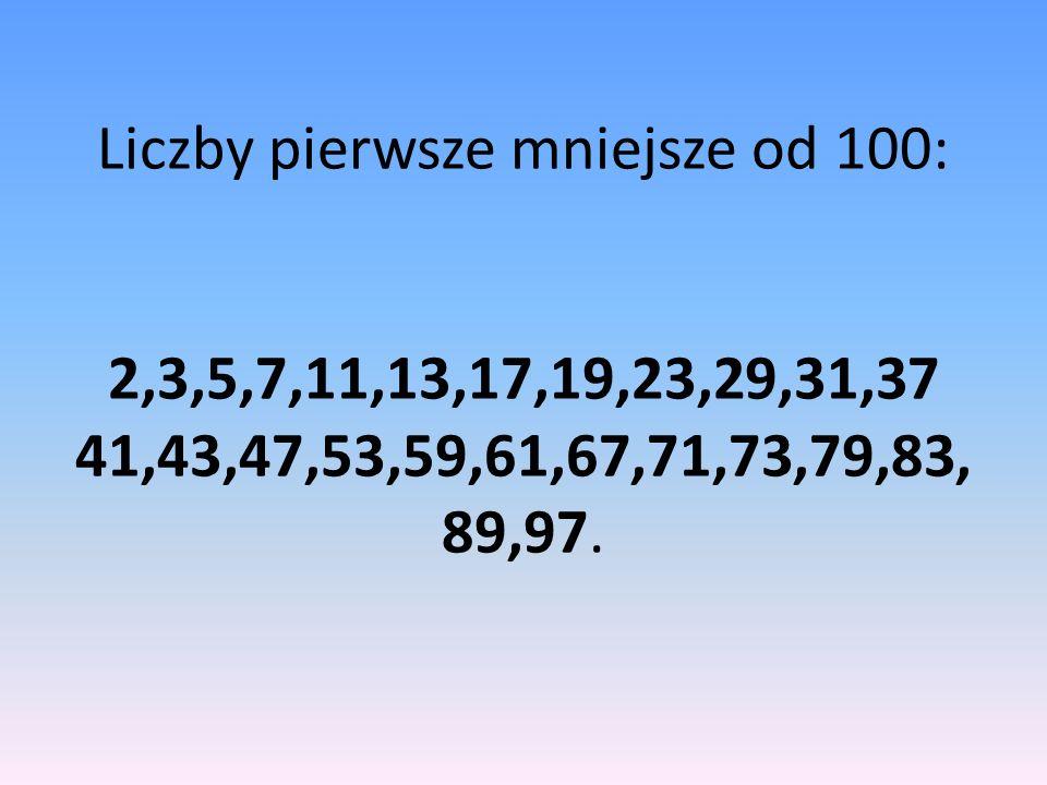 Liczby pierwsze mniejsze od 100: 2,3,5,7,11,13,17,19,23,29,31,37 41,43,47,53,59,61,67,71,73,79,83, 89,97.