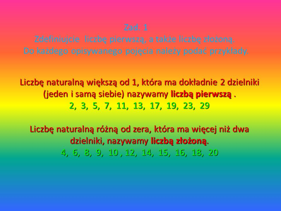 Zad. 1 Zdefiniujcie liczbę pierwszą, a także liczbę złożoną. Do każdego opisywanego pojęcia należy podać przykłady.