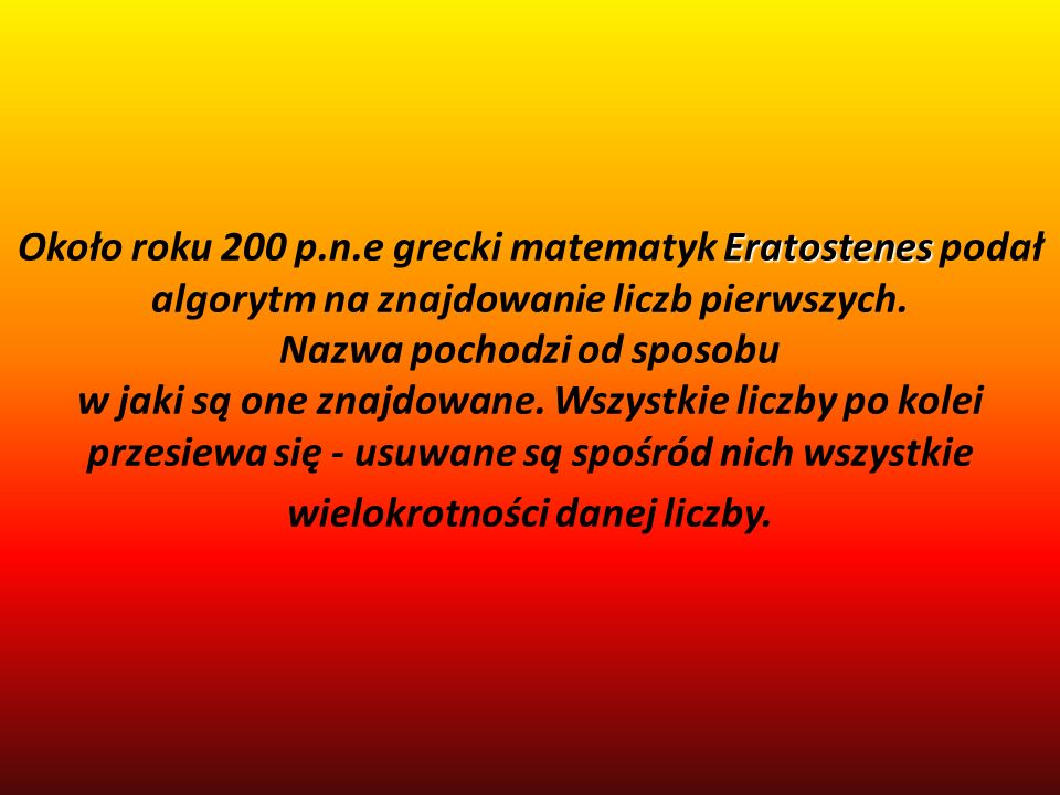 Około roku 200 p.n.e grecki matematyk Eratostenes podał algorytm na znajdowanie liczb pierwszych.