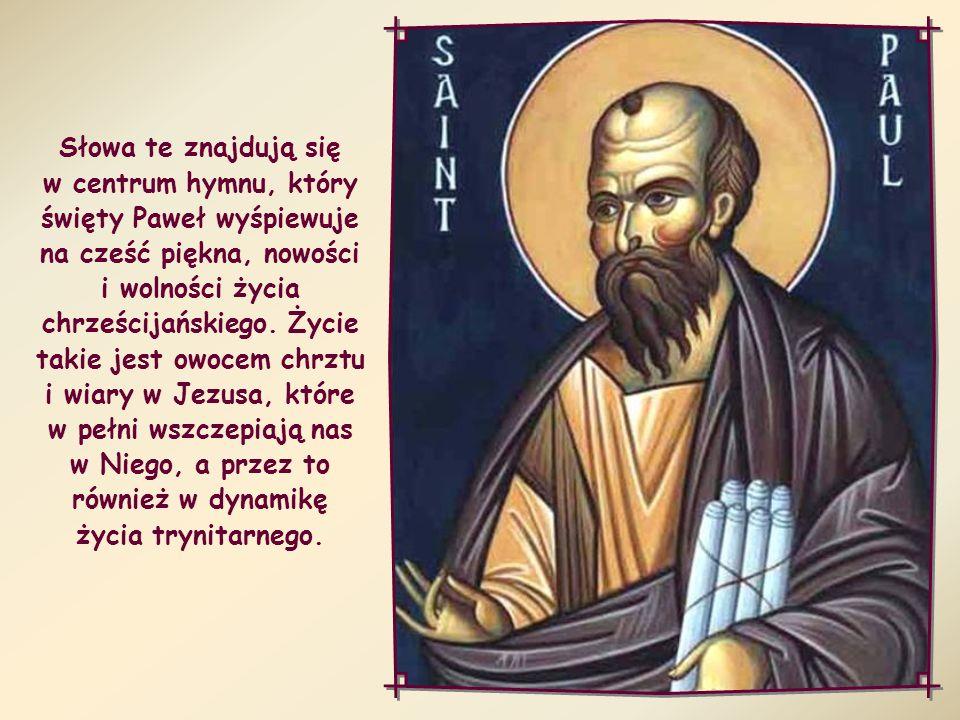 Słowa te znajdują się w centrum hymnu, który święty Paweł wyśpiewuje na cześć piękna, nowości i wolności życia chrześcijańskiego.