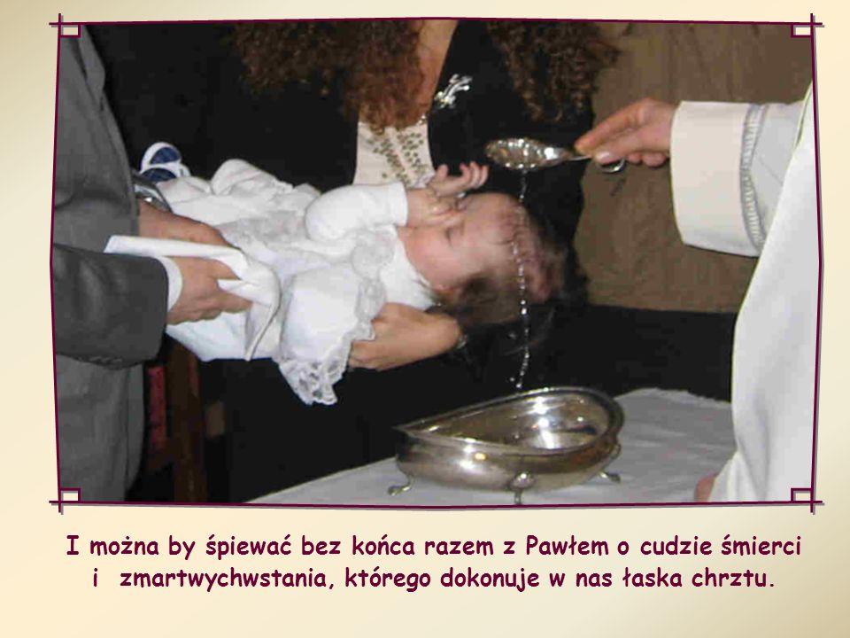 I można by śpiewać bez końca razem z Pawłem o cudzie śmierci i zmartwychwstania, którego dokonuje w nas łaska chrztu.