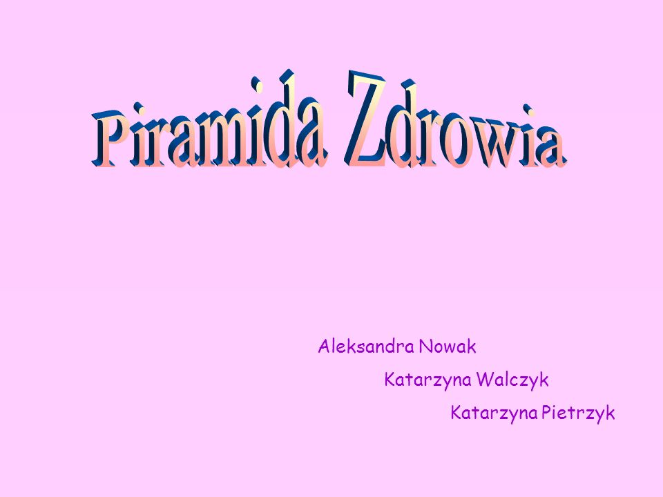 Piramida Zdrowia Aleksandra Nowak Katarzyna Walczyk Katarzyna Pietrzyk