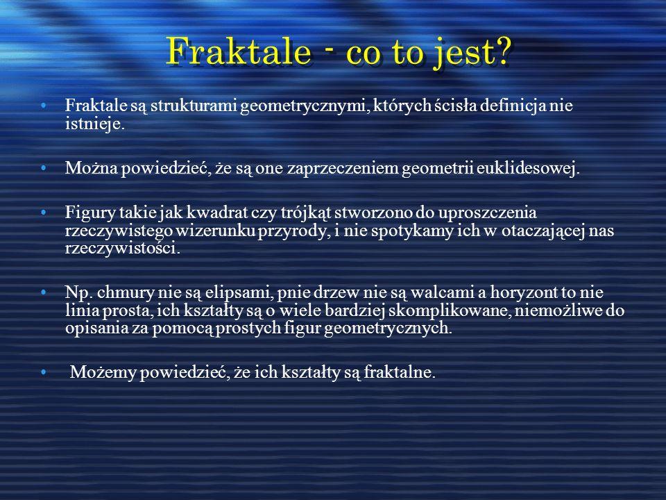Fraktale - co to jest Fraktale są strukturami geometrycznymi, których ścisła definicja nie istnieje.
