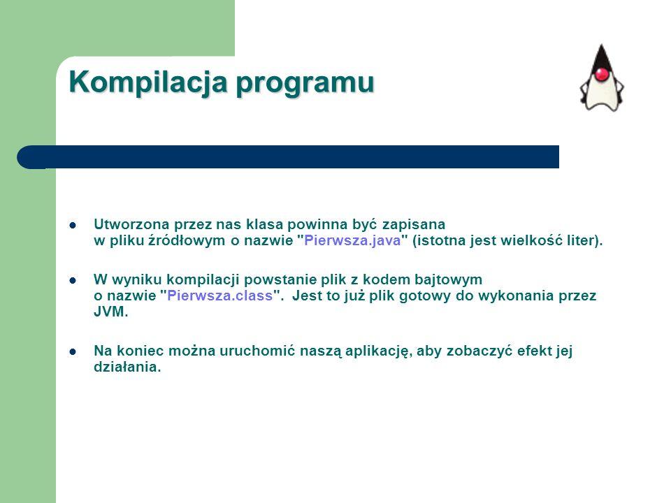 Kompilacja programu Utworzona przez nas klasa powinna być zapisana w pliku źródłowym o nazwie Pierwsza.java (istotna jest wielkość liter).