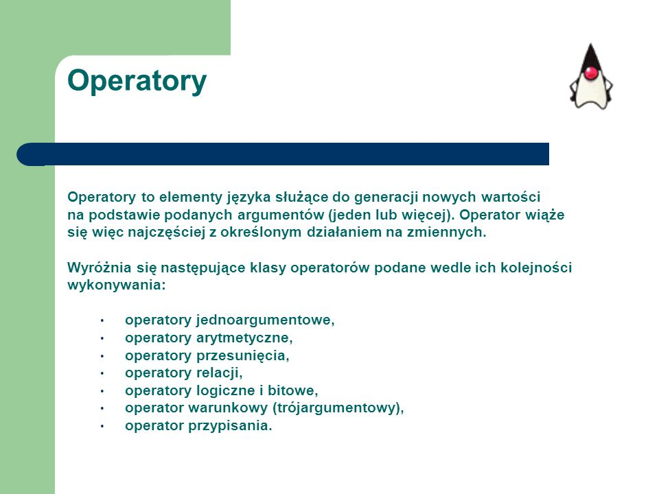 Operatory Operatory to elementy języka służące do generacji nowych wartości. na podstawie podanych argumentów (jeden lub więcej). Operator wiąże.