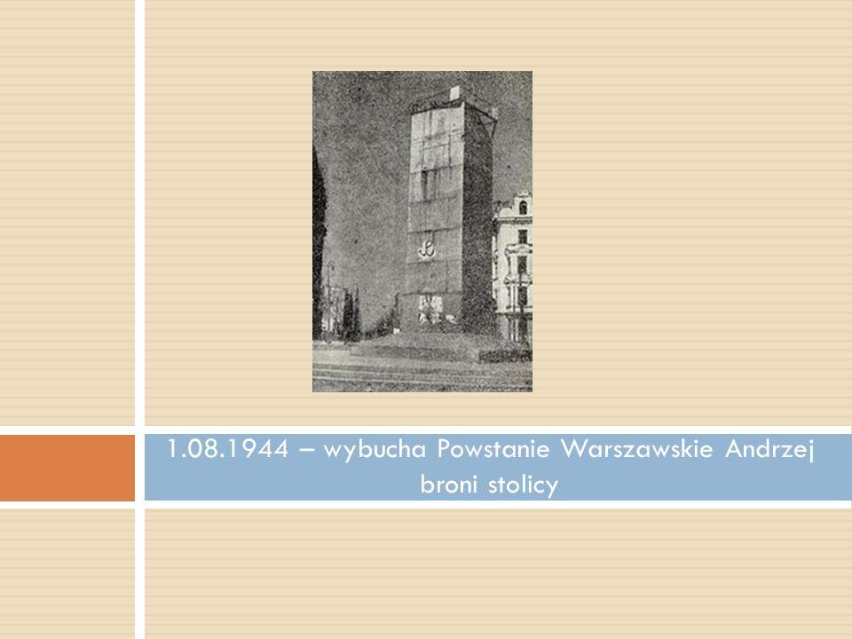 1.08.1944 – wybucha Powstanie Warszawskie Andrzej broni stolicy