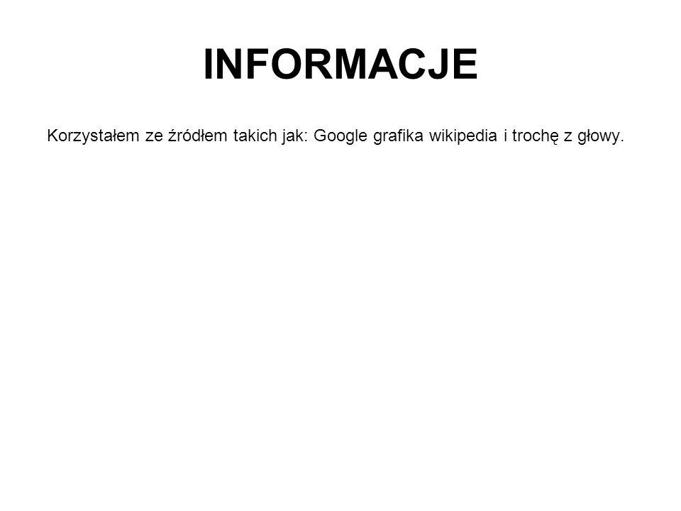 INFORMACJE Korzystałem ze źródłem takich jak: Google grafika wikipedia i trochę z głowy.