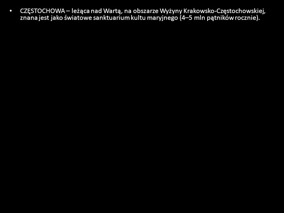 CZĘSTOCHOWA – leżąca nad Wartą, na obszarze Wyżyny Krakowsko-Częstochowskiej, znana jest jako światowe sanktuarium kultu maryjnego (4–5 mln pątników rocznie).