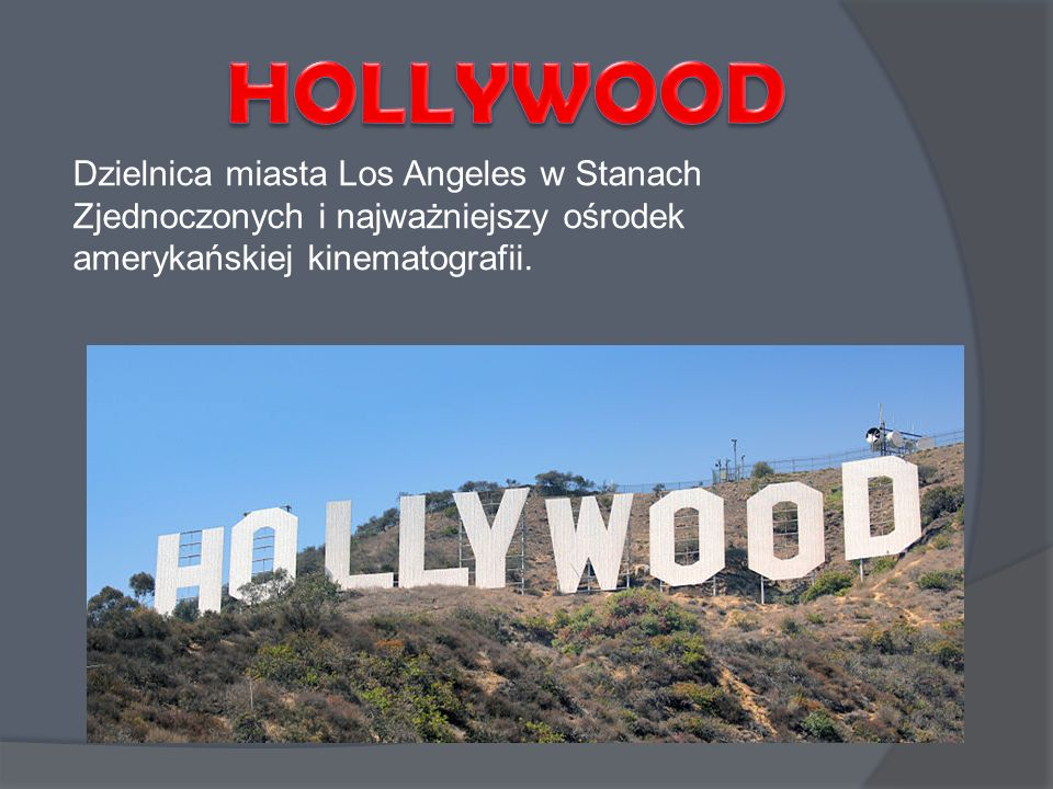 HOLLYWOOD Dzielnica miasta Los Angeles w Stanach Zjednoczonych i najważniejszy ośrodek amerykańskiej kinematografii.