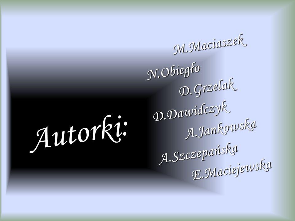 Autorki: M.Maciaszek N.Obiegło D.Grzelak D.Dawidczyk A.Jankowska