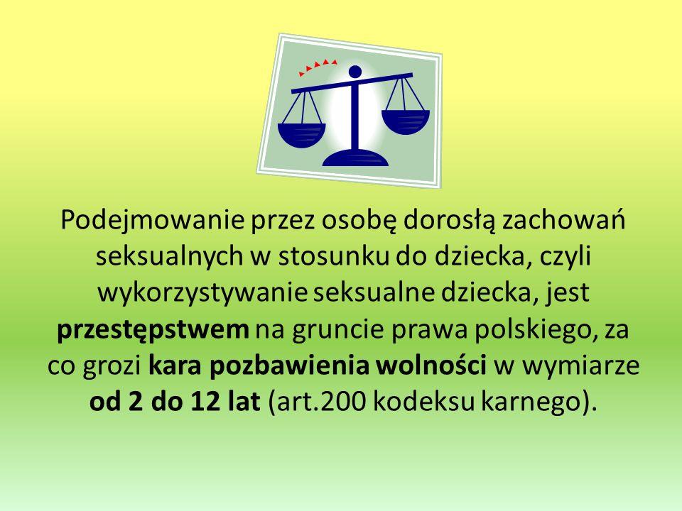 Podejmowanie przez osobę dorosłą zachowań seksualnych w stosunku do dziecka, czyli wykorzystywanie seksualne dziecka, jest przestępstwem na gruncie prawa polskiego, za co grozi kara pozbawienia wolności w wymiarze od 2 do 12 lat (art.200 kodeksu karnego).