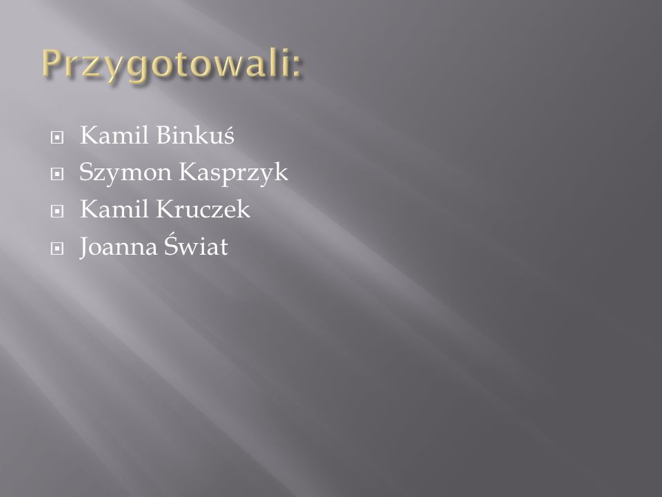 Przygotowali: Kamil Binkuś Szymon Kasprzyk Kamil Kruczek Joanna Świat